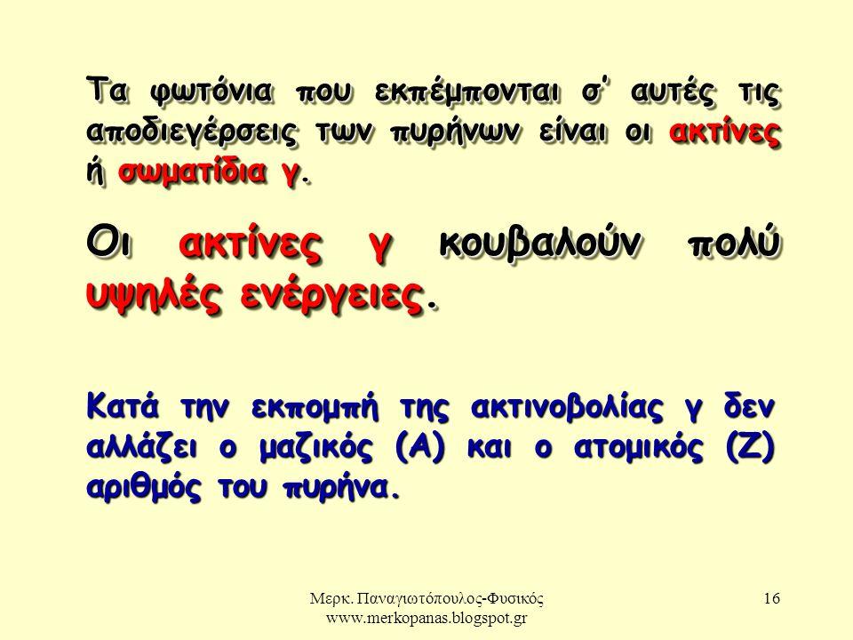 Μερκ. Παναγιωτόπουλος-Φυσικός www.merkopanas.blogspot.gr 16 Τα φωτόνια που εκπέμπονται σ' αυτές τις αποδιεγέρσεις των πυρήνων είναι οι ακτίνες ή σωματ