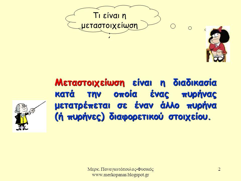 2 Τι είναι η μεταστοιχείωση ; Μεταστοιχείωση είναι η διαδικασία κατά την οποία ένας πυρήνας μετατρέπεται σε έναν άλλο πυρήνα (ή πυρήνες) διαφορετικού