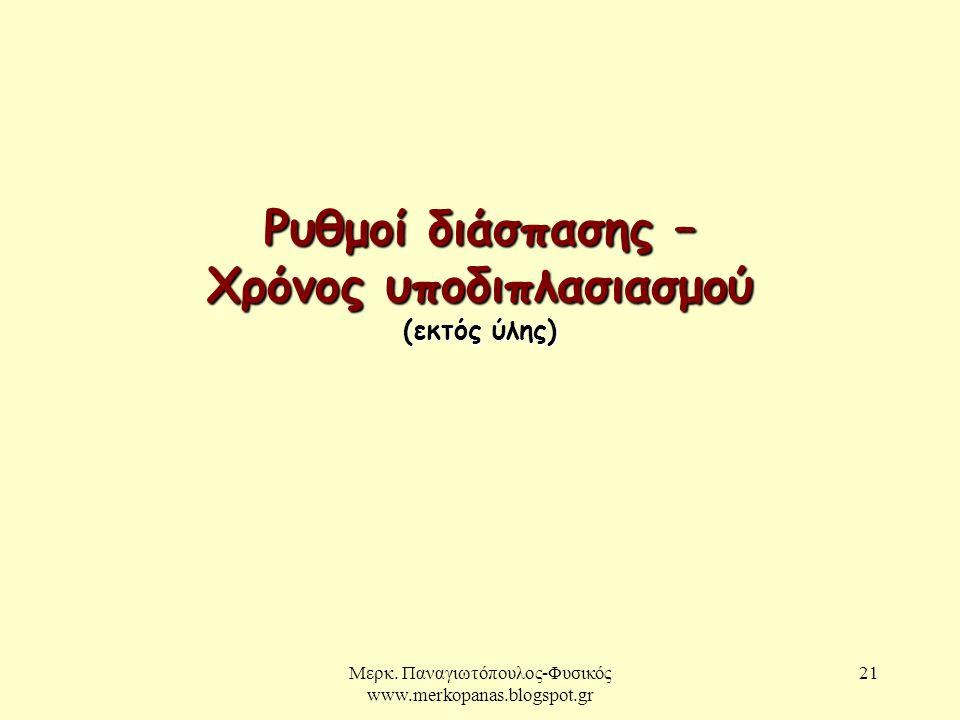 Μερκ. Παναγιωτόπουλος-Φυσικός www.merkopanas.blogspot.gr 21 Ρυθμοί διάσπασης – Χρόνος υποδιπλασιασμού (εκτός ύλης)
