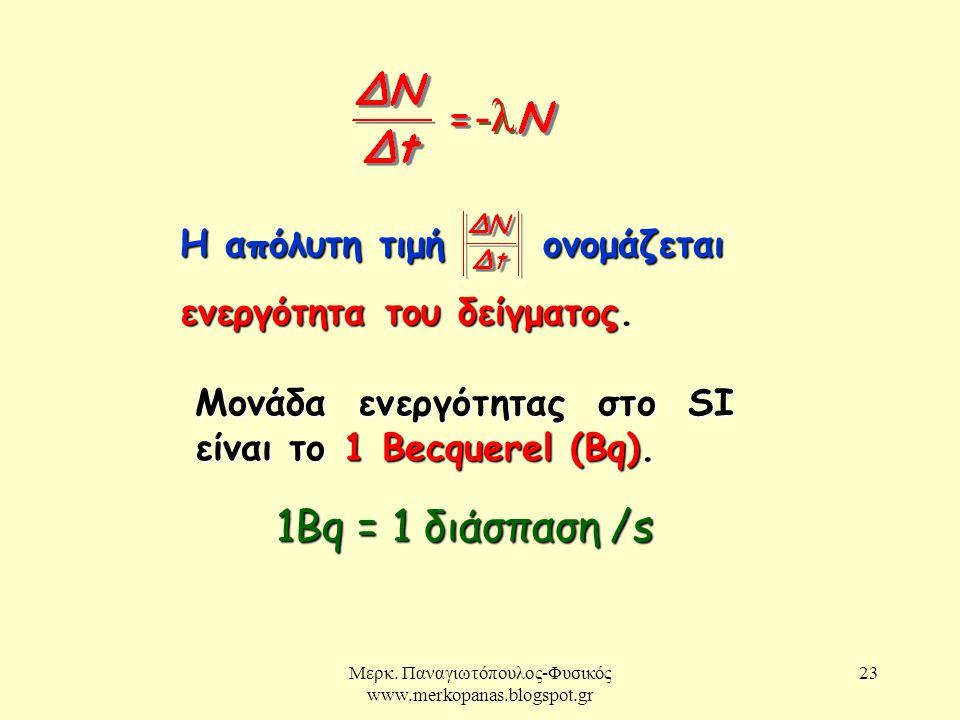 Μερκ. Παναγιωτόπουλος-Φυσικός www.merkopanas.blogspot.gr 23 -λ Η απόλυτη τιμή ονομάζεται ενεργότητα του δείγματος. Μονάδα ενεργότητας στο SI είναι το