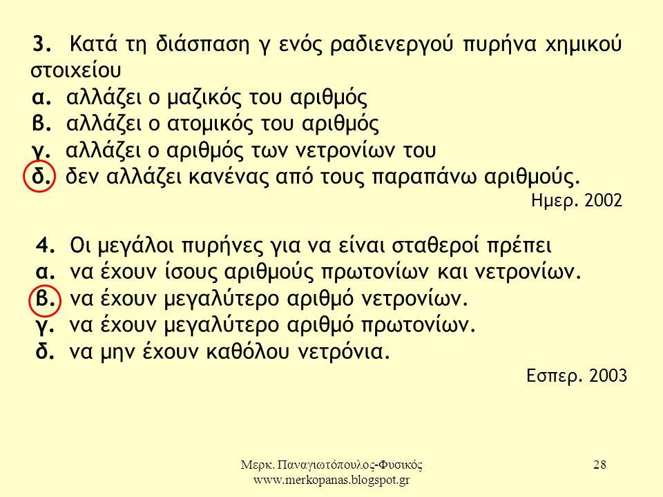 Μερκ. Παναγιωτόπουλος-Φυσικός www.merkopanas.blogspot.gr 28 3. Κατά τη διάσπαση γ ενός ραδιενεργού πυρήνα χημικού στοιχείου α. αλλάζει ο μαζικός του α