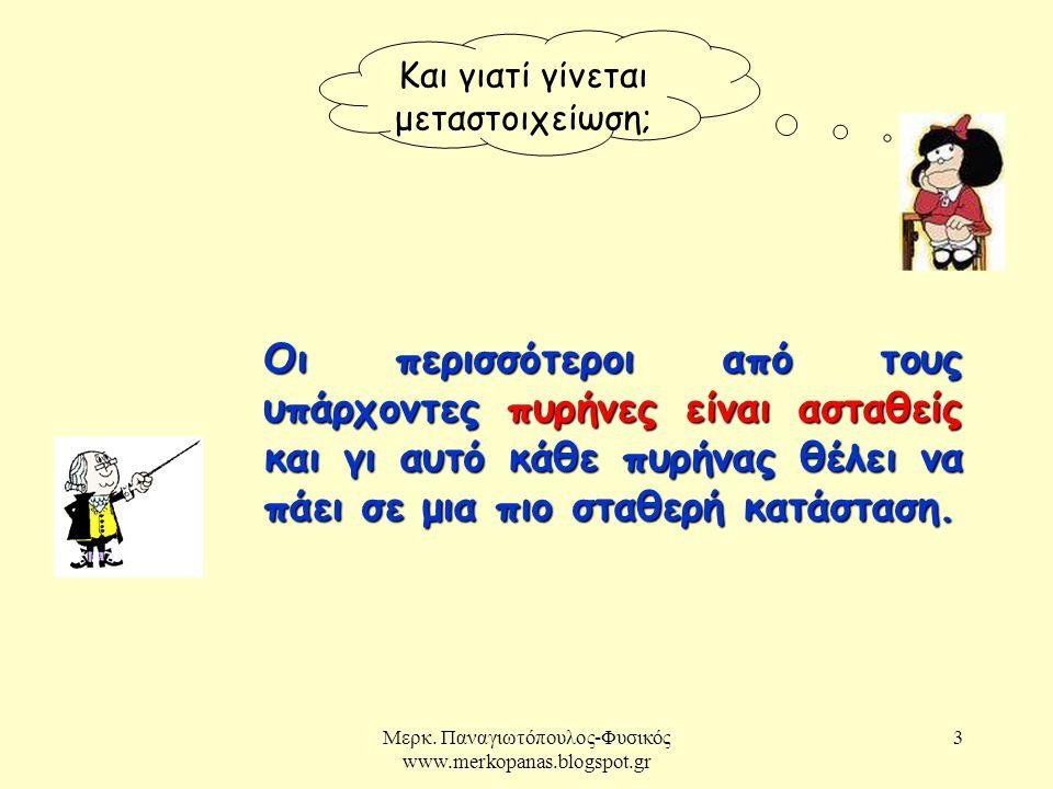 Μερκ. Παναγιωτόπουλος-Φυσικός www.merkopanas.blogspot.gr 3 Και γιατί γίνεται μεταστοιχείωση; Οι περισσότεροι από τους υπάρχοντες πυρήνες είναι ασταθεί