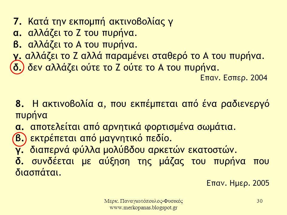 Μερκ. Παναγιωτόπουλος-Φυσικός www.merkopanas.blogspot.gr 30 7. Κατά την εκπομπή ακτινοβολίας γ α. αλλάζει το Ζ του πυρήνα. β. αλλάζει το Α του πυρήνα.