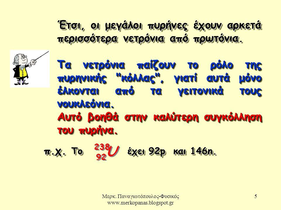 Μερκ. Παναγιωτόπουλος-Φυσικός www.merkopanas.blogspot.gr 5 Έτσι, οι μεγάλοι πυρήνες έχουν αρκετά περισσότερα νετρόνια από πρωτόνια. Τα νετρόνια παίζου