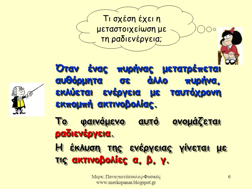 Μερκ. Παναγιωτόπουλος-Φυσικός www.merkopanas.blogspot.gr 6 Τι σχέση έχει η μεταστοιχείωση με τη ραδιενέργεια; Όταν ένας πυρήνας μετατρέπεται αυθόρμητα