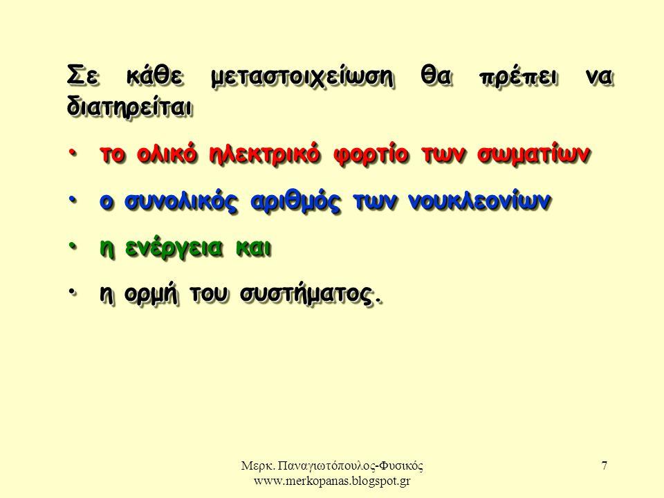 Μερκ. Παναγιωτόπουλος-Φυσικός www.merkopanas.blogspot.gr 7 Σε κάθε μεταστοιχείωση θα πρέπει να διατηρείται το ολικό ηλεκτρικό φορτίο των σωματίων το ο