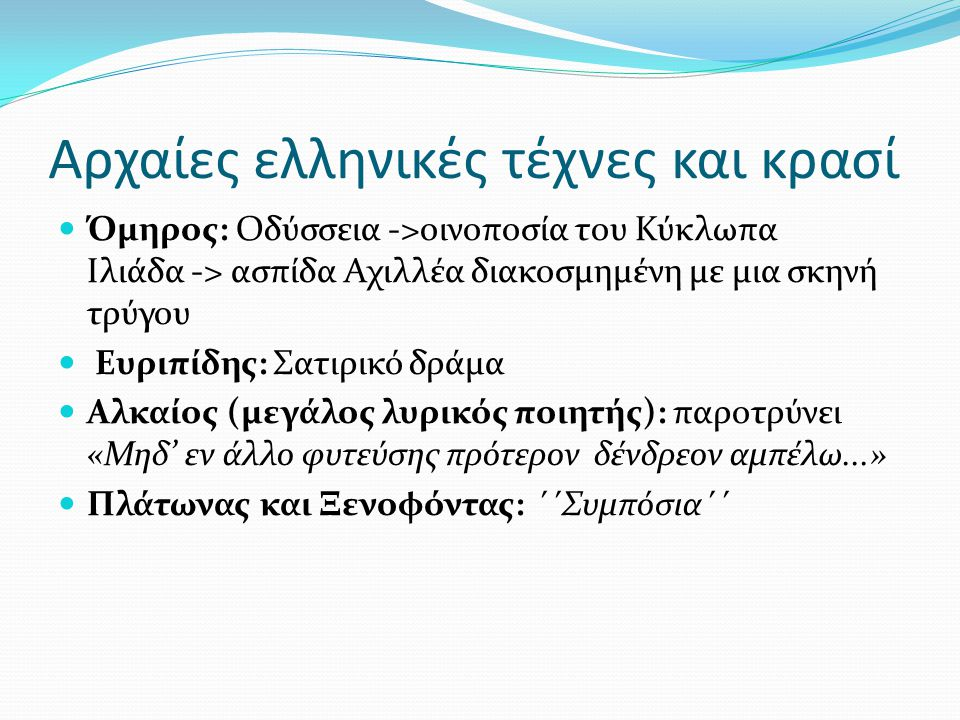 Αρχαίες ελληνικές τέχνες και κρασί Όμηρος: Οδύσσεια ->οινοποσία του Κύκλωπα Ιλιάδα -> ασπίδα Αχιλλέα διακοσμημένη με μια σκηνή τρύγου Ευριπίδης: Σατιρικό δράμα Αλκαίος (μεγάλος λυρικός ποιητής): παροτρύνει «Μηδ' εν άλλο φυτεύσης πρότερον δένδρεον αμπέλω...» Πλάτωνας και Ξενοφόντας: ΄΄Συμπόσια΄΄