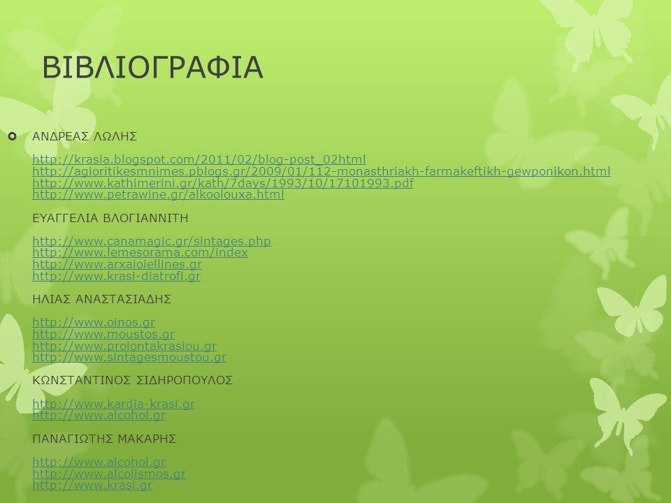 ΒΙΒΛΙΟΓΡΑΦΙΑ  ΑΝΔΡΕΑΣ ΛΩΛΗΣ http://krasia.blogspot.com/2011/02/blog-post_02html http://agioritikesmnimes.pblogs.gr/2009/01/112-monasthriakh-farmakeftikh-gewponikon.html http://www.kathimerini.gr/kath/7days/1993/10/17101993.pdf http://www.petrawine.gr/alkoolouxa.html ΕΥΑΓΓΕΛΙΑ ΒΛΟΓΙΑΝΝΙΤΗ http://www.canamagic.gr/sintages.php http://www.lemesorama.com/index http://www.arxaioiellines.gr http://www.krasi-diatrofi.gr ΗΛΙΑΣ ΑΝΑΣΤΑΣΙΑΔΗΣ http://www.oinos.gr http://www.moustos.gr http://www.proiontakrasiou.gr http://www.sintagesmoustou.gr ΚΩΝΣΤΑΝΤΙΝΟΣ ΣΙΔΗΡΟΠΟΥΛΟΣ http://www.kardia-krasi.gr http://www.alcohol.gr ΠΑΝΑΓΙΩΤΗΣ ΜΑΚΑΡΗΣ http://www.alcohol.gr http://www.alcolismos.gr http://www.krasi.gr http://krasia.blogspot.com/2011/02/blog-post_02html http://agioritikesmnimes.pblogs.gr/2009/01/112-monasthriakh-farmakeftikh-gewponikon.html http://www.kathimerini.gr/kath/7days/1993/10/17101993.pdf http://www.petrawine.gr/alkoolouxa.html http://www.canamagic.gr/sintages.php http://www.lemesorama.com/index http://www.arxaioiellines.gr http://www.krasi-diatrofi.gr http://www.oinos.gr http://www.moustos.gr http://www.proiontakrasiou.gr http://www.sintagesmoustou.gr http://www.kardia-krasi.gr http://www.alcohol.gr http://www.alcolismos.gr http://www.krasi.gr