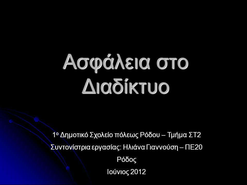 Ασφάλεια στο Διαδίκτυο 1 ο Δημοτικό Σχολείο πόλεως Ρόδου – Τμήμα ΣΤ2 Συντονίστρια εργασίας: Ηλιάνα Γιαννούση – ΠΕ20 Ρόδος Ιούνιος 2012