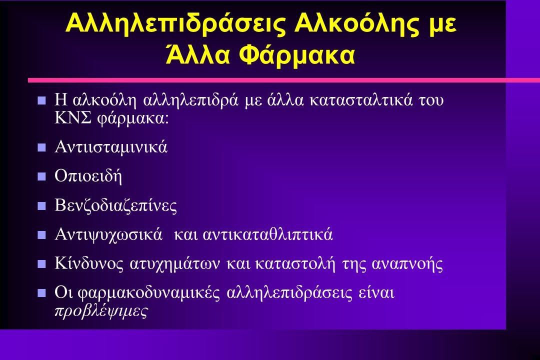 Αλληλεπιδράσεις Αλκοόλης με Άλλα Φάρμακα n Η αλκοόλη αλληλεπιδρά με άλλα κατασταλτικά του ΚΝΣ φάρμακα: n Αντιισταμινικά n Οπιοειδή n Βενζοδιαζεπίνες n