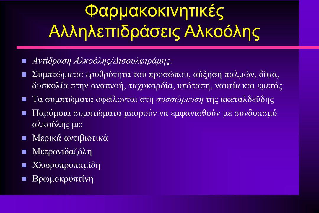 Φαρμακοκινητικές Αλληλεπιδράσεις Αλκοόλης n Αντίδραση Αλκοόλης/Δισουλφιράμης: n Συμπτώματα: ερυθρότητα του προσώπου, αύξηση παλμών, δίψα, δυσκολία στη