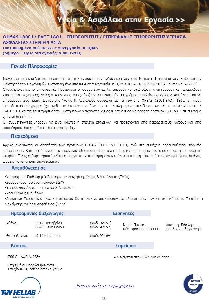 11 OHSAS 18001 / ΕΛΟΤ 1801 – ΕΠΙΘΕΩΡΗΤΗΣ / ΕΠΙΚΕΦΑΛΗΣ ΕΠΙΘΕΩΡΗΤΗΣ ΥΓΕΙΑΣ & ΑΣΦΑΛΕΙΑΣ ΣΤΗΝ ΕΡΓΑΣΙΑ Πιστοποιημένο από IRCA σε συνεργασία με IQMS (5ήμερο – Ώρες διεξαγωγής: 9:00-19:00) Ικανοποιεί τις εκπαιδευτικές απαιτήσεις για την εγγραφή των ενδιαφερομένων στα Μητρώα Πιστοποιημένων Επιθεωρητών Ποιότητας των Οργανισμών.