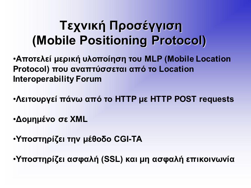 Τεχνική Προσέγγιση (Mobile Positioning Protocol) Τεχνική Προσέγγιση (Mobile Positioning Protocol) Αποτελεί μερική υλοποίηση του MLP (Mobile Location Protocol) που αναπτύσσεται από το Location Interoperability Forum Λειτουργεί πάνω από το HTTP με HTTP POST requests Δομημένο σε XML Υποστηρίζει την μέθοδο CGI-TA Υποστηρίζει ασφαλή (SSL) και μη ασφαλή επικοινωνία