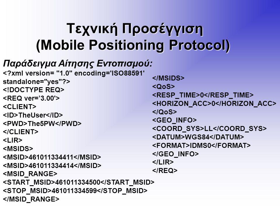 Τεχνική Προσέγγιση (Mobile Positioning Protocol) Τεχνική Προσέγγιση (Mobile Positioning Protocol) Παράδειγμα Αίτησης Εντοπισμού: TheUser The5PW 461011334411 461011334414 461011334500 461011334599 0 LL WGS84 IDMS0