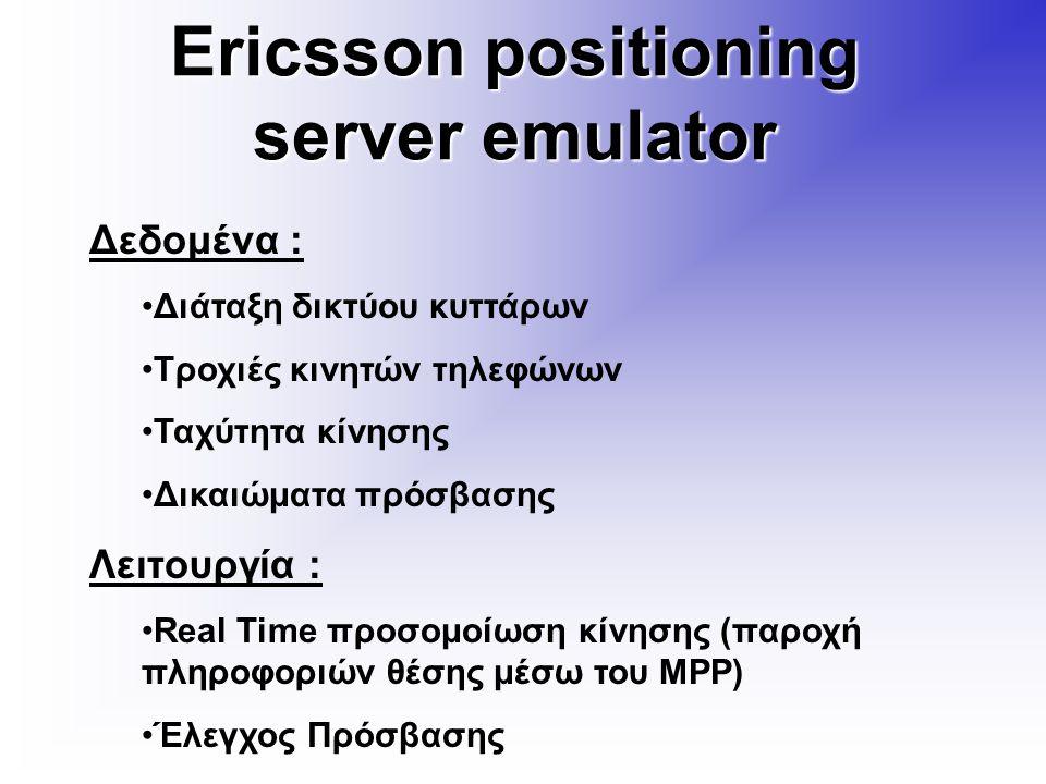 Ericsson positioning server emulator Δεδομένα : Διάταξη δικτύου κυττάρων Τροχιές κινητών τηλεφώνων Ταχύτητα κίνησης Δικαιώματα πρόσβασης Λειτουργία : Real Time προσομοίωση κίνησης (παροχή πληροφοριών θέσης μέσω του MPP) Έλεγχος Πρόσβασης