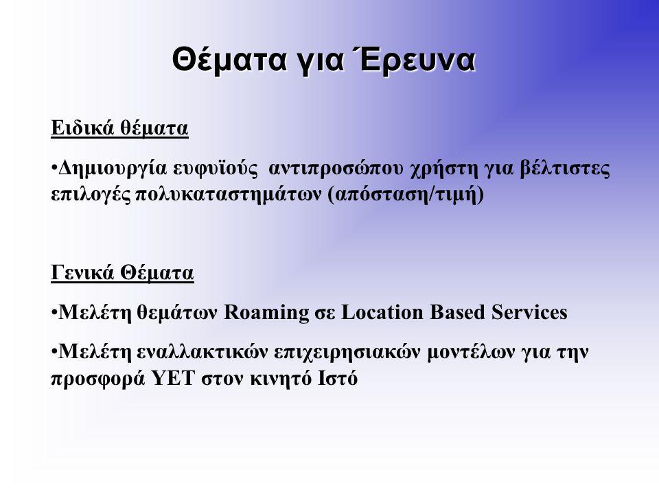 Θέματα για Έρευνα Ειδικά θέματα Δημιουργία ευφυϊούς αντιπροσώπου χρήστη για βέλτιστες επιλογές πολυκαταστημάτων (απόσταση/τιμή) Γενικά Θέματα Μελέτη θεμάτων Roaming σε Location Based Services Μελέτη εναλλακτικών επιχειρησιακών μοντέλων για την προσφορά ΥΕΤ στον κινητό Ιστό