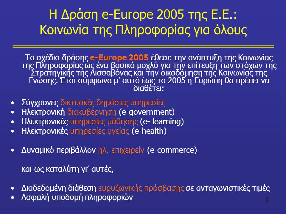 3 Η Δράση e-Europe 2005 της Ε.Ε.: Κοινωνία της Πληροφορίας για όλους Το σχέδιο δράσης e-Europe 2005 έθεσε την ανάπτυξη της Κοινωνίας της Πληροφορίας ω
