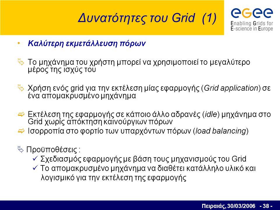 Πειραιάς, 30/03/2006 - 39 - Δυνατότητες του Grid (2) Παράλληλη υπολογιστική επεξεργασία (Parallel CPU Capacity)  Εφαρμογές υψηλών απαιτήσεων σε υπολογιστική ισχύ  Χωρισμός αλγορίθμων σε τμήματα που μπορούν να εκτελεστούν παράλληλα Προβλήματα  Δύσκολο να χωριστεί μια εφαρμογή σε τελείως ανεξάρτητα κομμάτια  Συγκρούσεις όταν υπάρχουν κοινά αρχεία ή κοινές βάσεις δεδομένων για ανάγνωση και αποθήκευση δεδομένων