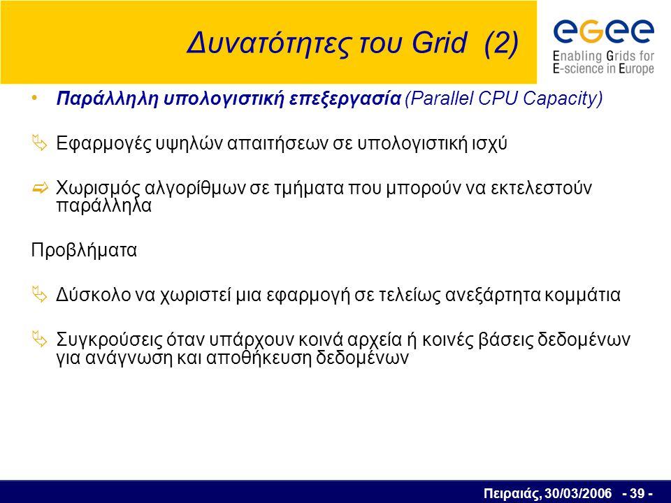 Πειραιάς, 30/03/2006 - 40 - Δυνατότητες του Grid (2) Παράλληλη υπολογιστική επεξεργασία (Parallel CPU Capacity)  Τεχνικά προβλήματα στην επικοινωνία παράλληλων εργασιών: η περιορισμένη χωρητικότητα δικτύου τα πρωτόκολλα συγχρονισμού το εύρος ζώνης προς συσκευές αποθήκευσης  Πολλές επιστημονικές εφαρμογές όπως: Σωματιδιακή Φυσική Αnimation Βιοιατρική Επεξεργασία videο Οικονομικά Μοντέλα Μετεωρολογικά Μοντέλα