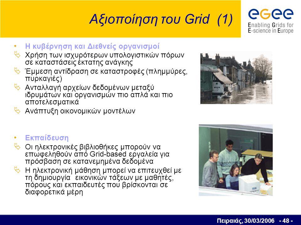 Πειραιάς, 30/03/2006 - 49 - Αξιοποίηση του Grid (2) Η Επιστημονική κοινότητα και η Τεχνολογία  Εξομοίωση των εφαρμογών σε πραγματικό χρόνο  Εκτέλεση διάφορων υπολογισμών  Σύνδεση απομακρυσμένων μηχανημάτων σε φάρμες υπολογιστών έτσι ώστε να μπορούν να παρακολουθούν και να διαχειρίζονται απομακρυσμένα όργανα και αισθητήρες  Απαιτούνται: Πολλές μονάδες επεξεργασίας Αρκετός αποθηκευτικός χώρος Πρόσβαση σε κοινές βάσεις δεδομένων.