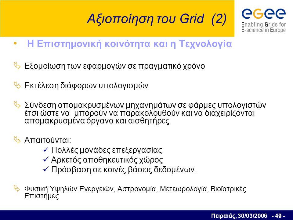 Πειραιάς, 30/03/2006 - 50 - Αξιοποίηση του Grid (3) Το περιβάλλον  Εξομοίωση διάφορων περιβαλλοντολογικών προβλημάτων, όπως Τρύπα του όζοντος Φαινόμενο του θερμοκηπίου Μόλυνση του νερού και του αέρα Μοντελοποίηση και πρόβλεψη σεισμών Πρόβλεψη καιρού, τυφώνων Ιδιωτικός τομέας  Παρέχουν λογισμικό εφαρμογών και υπηρεσίες ειδικού ενδιαφέροντος  Χρήστες των τεχνολογιών Grid για τις δραστηριότητες τους Η γεωγραφική διασπορά των τμημάτων των εταιρειών  ανάπτυξη τοπικών Grids (intra – grids) κατά αναλογία με τα intranets