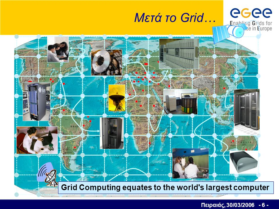Πειραιάς, 30/03/2006 - 6 - Μετά το Grid… Grid Computing equates to the world s largest computer