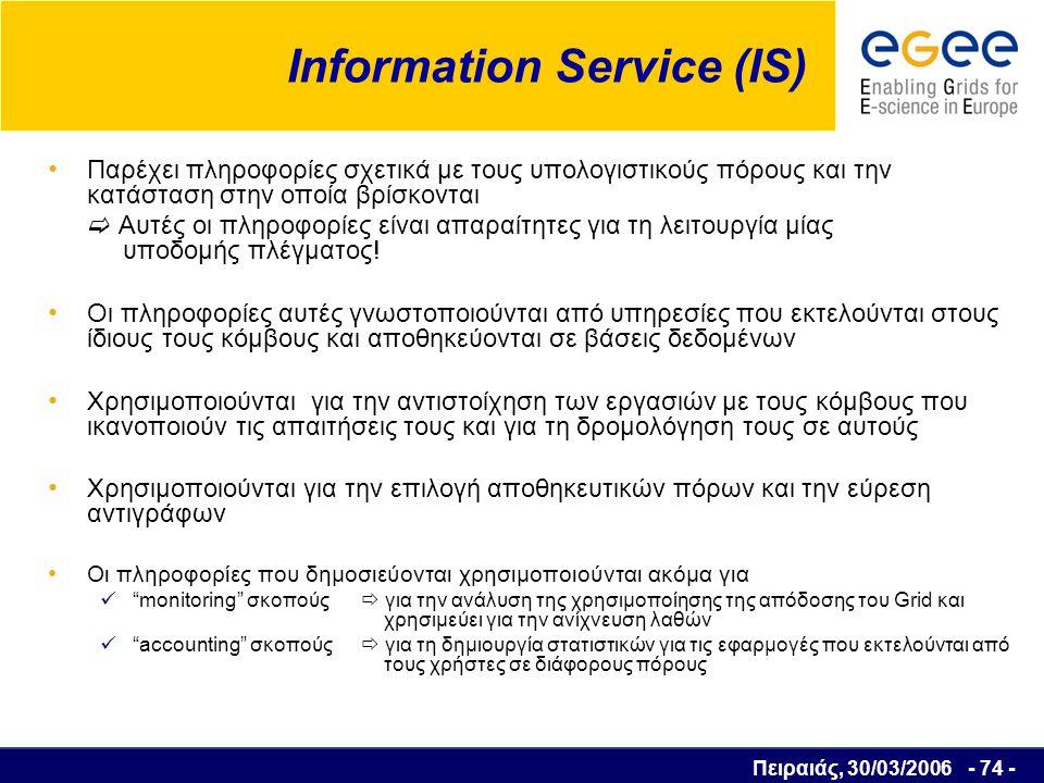Πειραιάς, 30/03/2006 - 75 - Monitoring services GridICE Αποτελεί το πιο ολοκληρωμένο monitoring system  συλλογή  αποθήκευση  απεικόνιση πληροφοριών για την κατάσταση των υπολογιστικών πόρων  Πληροφορίες χαμηλού επιπέδου όπως το φορτίο των υπολογιστικών μονάδων, διαθέσιμη μνήμη, χρήση αποθηκευτικών μέσων, κτλ  Πληροφορίες για την κατάσταση των υπηρεσιών  Πληροφορίες για το Grid, όπως τον αριθμό των υπολογιστικών μονάδων που χρησιμοποιούνται, τον αριθμό των εργασιών που εκτελούνται και τον αριθμό των εργασιών που αναμένουν να εκτελεστούν, τις ελεύθερες υπολογιστικές μονάδες και τον διαθέσιμο αποθηκευτικό χώρο, κτλ.