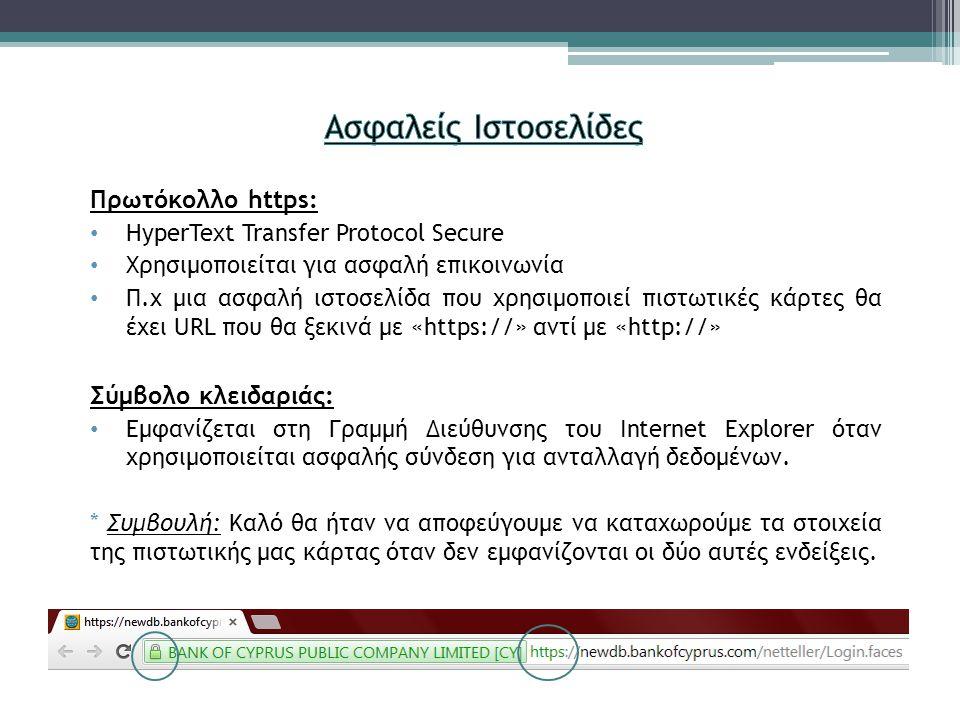 Πρωτόκολλο https: HyperText Transfer Protocol Secure Χρησιμοποιείται για ασφαλή επικοινωνία Π.χ μια ασφαλή ιστοσελίδα που χρησιμοποιεί πιστωτικές κάρτες θα έχει URL που θα ξεκινά με «https://» αντί με «http://» Σύμβολο κλειδαριάς: Εμφανίζεται στη Γραμμή Διεύθυνσης του Internet Explorer όταν χρησιμοποιείται ασφαλής σύνδεση για ανταλλαγή δεδομένων.