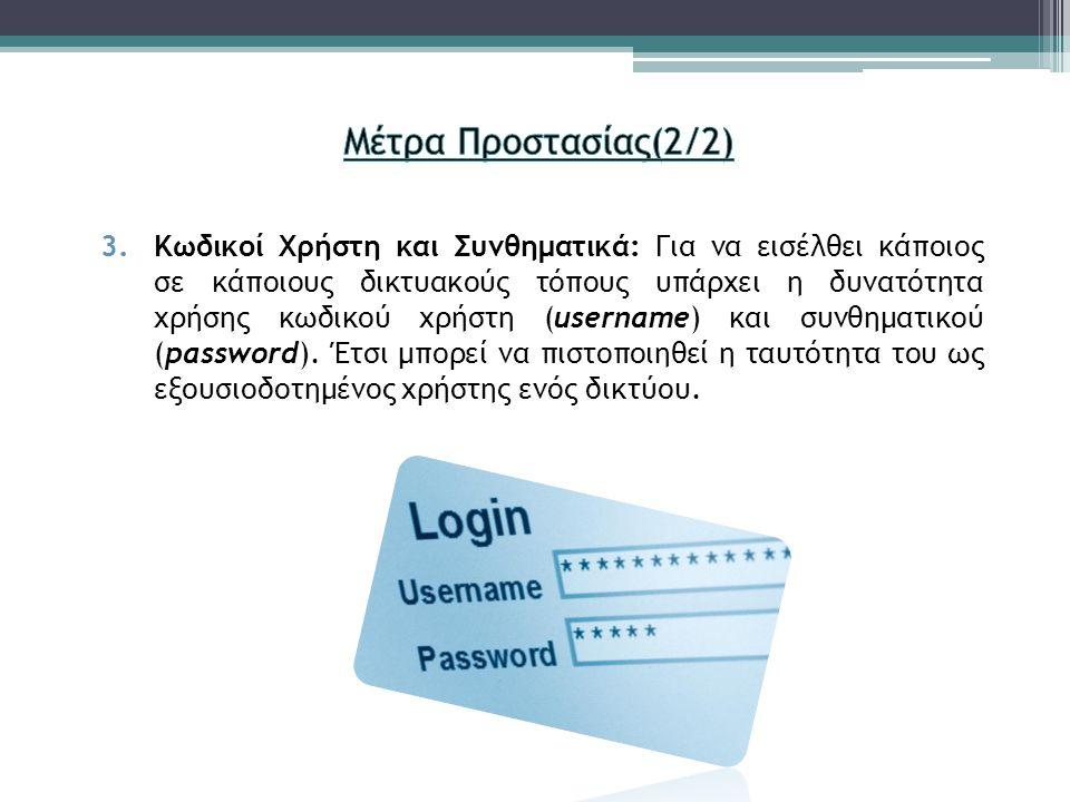 3.Κωδικοί Χρήστη και Συνθηματικά: Για να εισέλθει κάποιος σε κάποιους δικτυακούς τόπους υπάρχει η δυνατότητα χρήσης κωδικού χρήστη (username) και συνθηματικού (password).