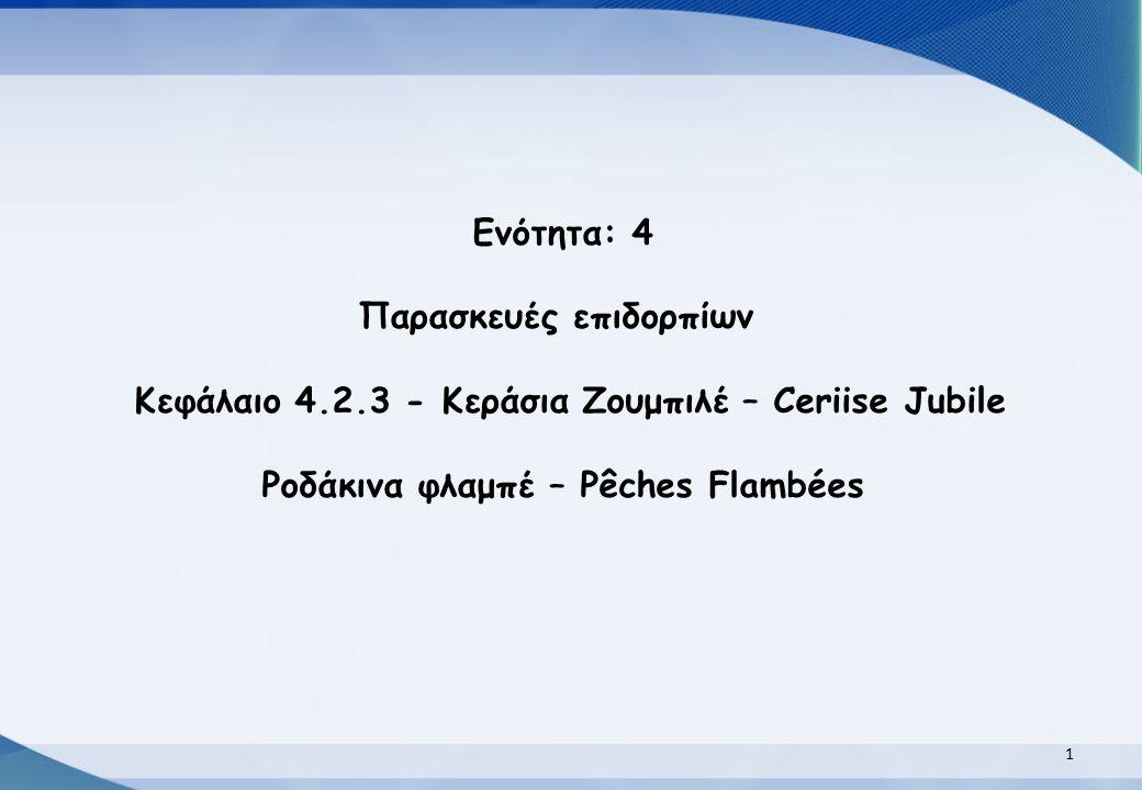 Ενότητα: 4 Παρασκευές επιδορπίων Κεφάλαιο 4.2.3 - Κεράσια Ζουμπιλέ – Ceriise Jubile Ροδάκινα φλαμπέ – Pêches Flambées 11
