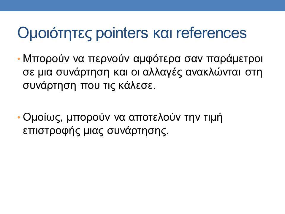 Ομοιότητες pointers και references Μπορούν να περνούν αμφότερα σαν παράμετροι σε μια συνάρτηση και οι αλλαγές ανακλώνται στη συνάρτηση που τις κάλεσε.