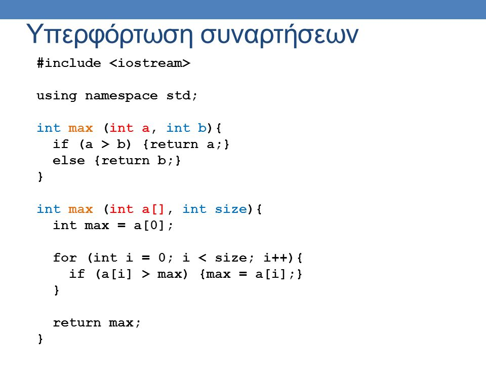 Υπερφόρτωση συναρτήσεων #include using namespace std; int max (int a, int b){ if (a > b) {return a;} else {return b;} } int max (int a[], int size){ int max = a[0]; for (int i = 0; i < size; i++){ if (a[i] > max) {max = a[i];} } return max; }