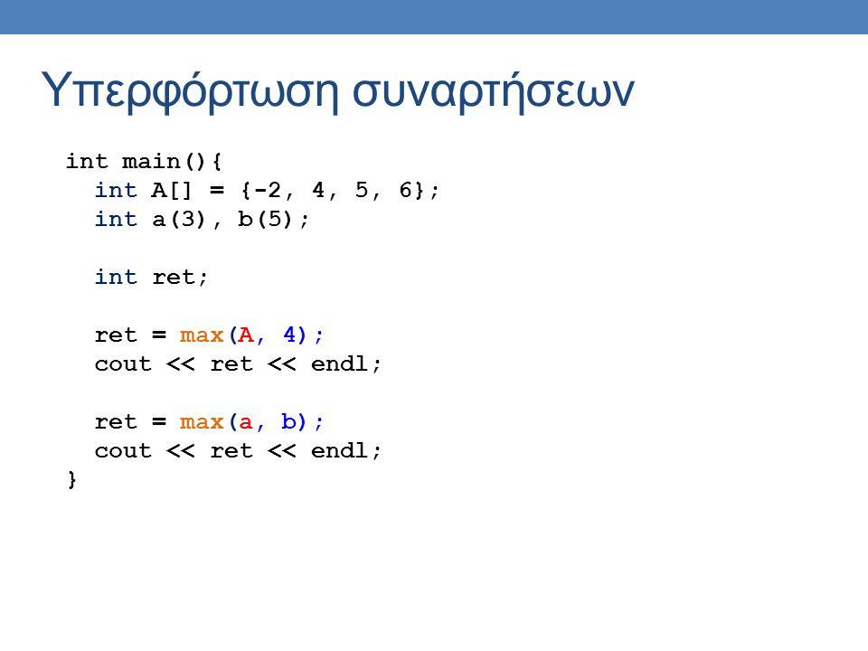 Υπερφόρτωση συναρτήσεων int main(){ int A[] = {-2, 4, 5, 6}; int a(3), b(5); int ret; ret = max(A, 4); cout << ret << endl; ret = max(a, b); cout << ret << endl; }