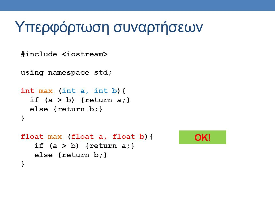 Υπερφόρτωση συναρτήσεων #include using namespace std; int max (int a, int b){ if (a > b) {return a;} else {return b;} } float max (float a, float b){ if (a > b) {return a;} else {return b;} } OK!