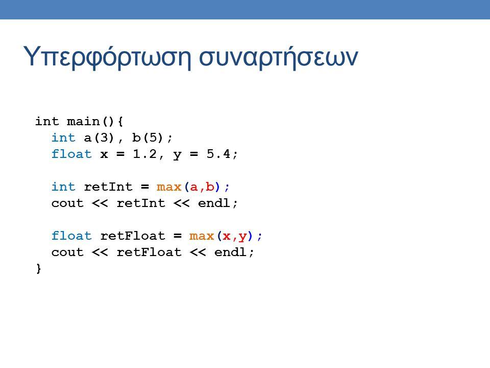 Υπερφόρτωση συναρτήσεων int main(){ int a(3), b(5); float x = 1.2, y = 5.4; int retInt = max(a,b); cout << retInt << endl; float retFloat = max(x,y); cout << retFloat << endl; }
