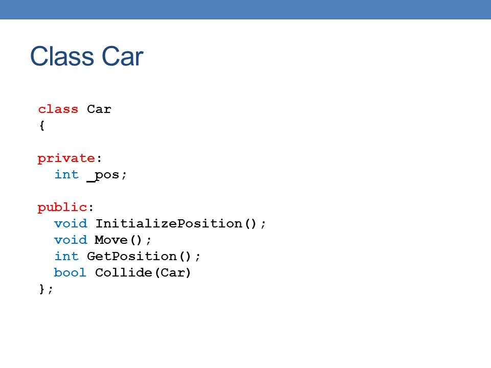 class Car { private: int _pos; public: void InitializePosition(); void Move(); int GetPosition(); bool Collide(Car) }; Class Car