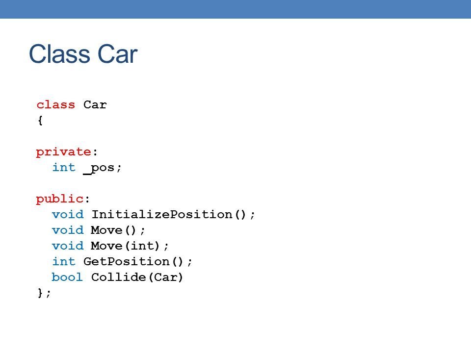 class Car { private: int _pos; public: void InitializePosition(); void Move(); void Move(int); int GetPosition(); bool Collide(Car) }; Class Car