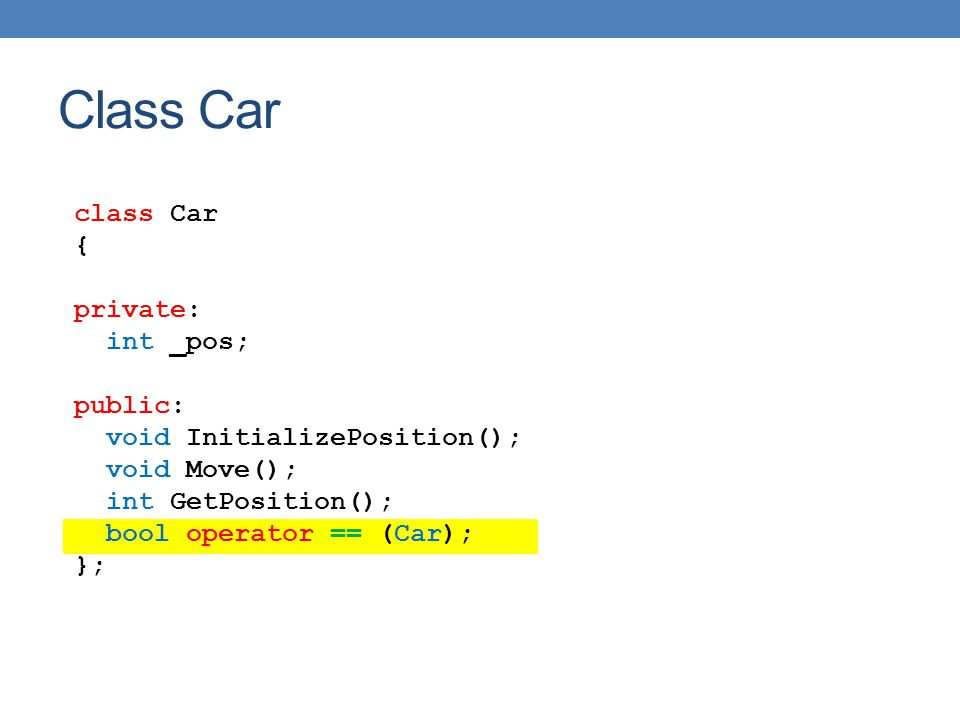 class Car { private: int _pos; public: void InitializePosition(); void Move(); int GetPosition(); bool operator == (Car); }; Class Car