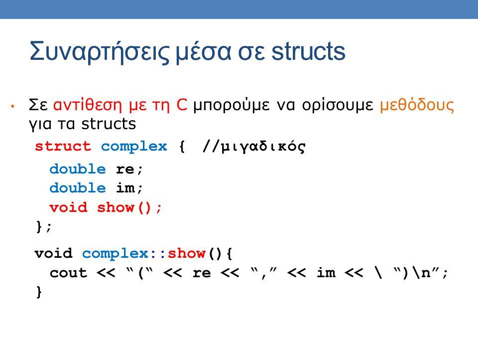 Συναρτήσεις μέσα σε structs Σε αντίθεση με τη C μπορούμε να ορίσουμε μεθόδους για τα structs struct complex {//μιγαδικός double re; double im; void show(); }; void complex::show(){ cout << ( << re << , << im << \ )\n ; }