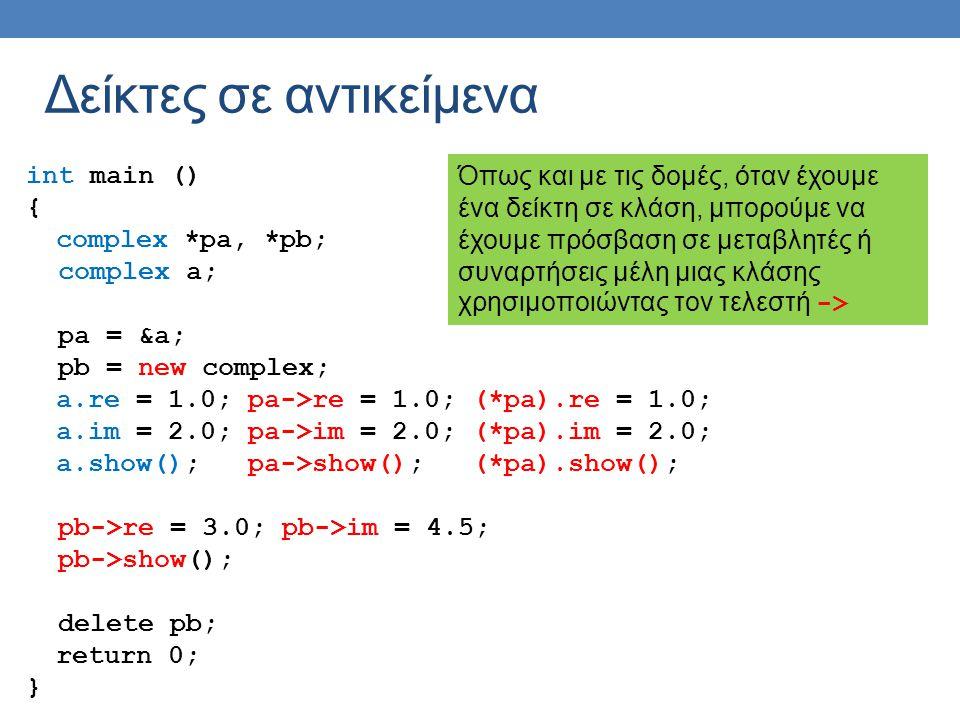Δείκτες σε αντικείμενα int main () { complex *pa, *pb; complex a; pa = &a; pb = new complex; a.re = 1.0; pa->re = 1.0; (*pa).re = 1.0; a.im = 2.0; pa->im = 2.0; (*pa).im = 2.0; a.show(); pa->show(); (*pa).show(); pb->re = 3.0; pb->im = 4.5; pb->show(); delete pb; return 0; } Όπως και με τις δομές, όταν έχουμε ένα δείκτη σε κλάση, μπορούμε να έχουμε πρόσβαση σε μεταβλητές ή συναρτήσεις μέλη μιας κλάσης χρησιμοποιώντας τον τελεστή ->