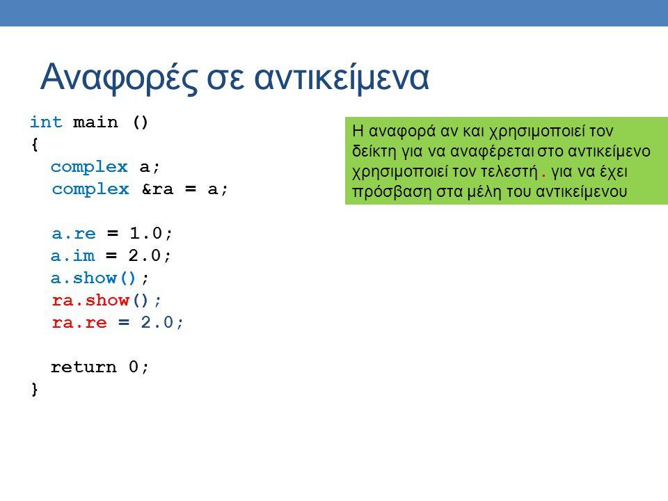 Αναφορές σε αντικείμενα int main () { complex a; complex &ra = a; a.re = 1.0; a.im = 2.0; a.show(); ra.show(); ra.re = 2.0; return 0; } Η αναφορά αν και χρησιμοποιεί τον δείκτη για να αναφέρεται στο αντικείμενο χρησιμοποιεί τον τελεστή.