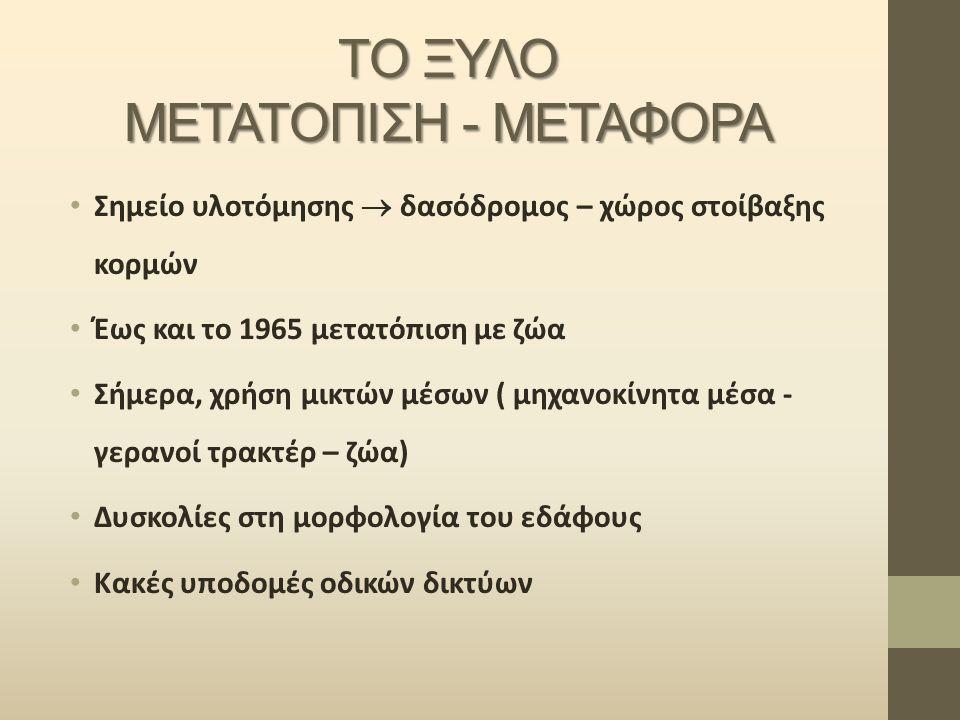 ΤΟ ΞΥΛΟ ΜΕΤΑΤΟΠΙΣΗ - ΜΕΤΑΦΟΡΑ Σημείο υλοτόμησης  δασόδρομος – χώρος στοίβαξης κορμών Έως και το 1965 μετατόπιση με ζώα Σήμερα, χρήση μικτών μέσων ( μ