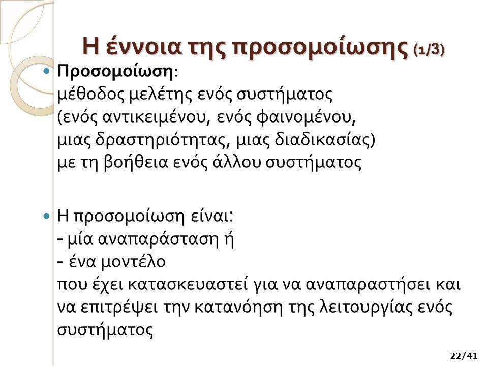 Η έννοια της προσομοίωσης (1 / 3 ) Προσομοίωση : μέθοδος μελέτης ενός συστήματος ( ενός αντικειμένου, ενός φαινομένου, μιας δραστηριότητας, μιας διαδι