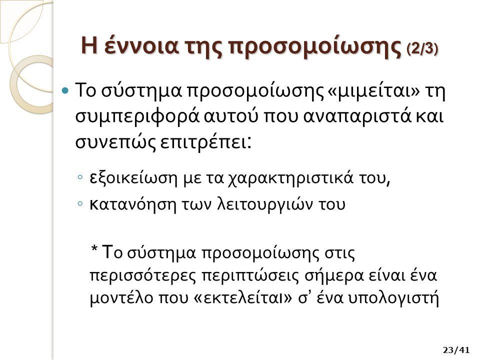 Η έννοια της προσομοίωσης ( 2 / 3 ) Το σύστημα προσομοίωσης « μιμείται » τη συμπεριφορά αυτού που αναπαριστά και συνεπώς επιτρέπει : ◦ ε ξοικείωση με