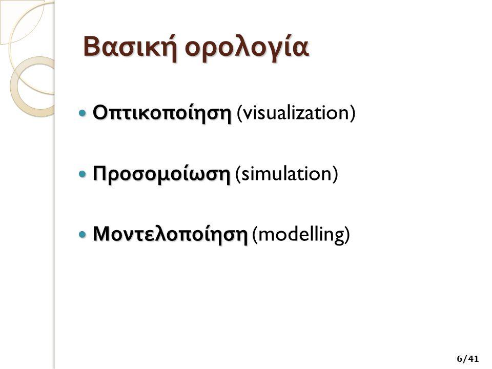 Τέσσερις τύποι προσομοίωσης (1 / 2 ) Αυτές που προσομοιώνουν κάτι : α ) φυσική προσομοίωση α ) φυσική προσομοίωση, στην οποία ένα φυσικό φαινόμενο ή κατάσταση αναπαρίσταται από το υπολογιστικό σύστημα στην οθόνη επιτρέποντας στον χρήστη να μάθει κάτι για αυτό όταν χειρίζεται κάποια ή κάποιες μεταβλητές β ) επαναληπτική προσομοίωση, στην οποία ο χρήστης εκτελεί διαδοχικές φορές την προσομοίωση επιλέγοντας τιμές για τις διάφορες παραμέτρους 27/41