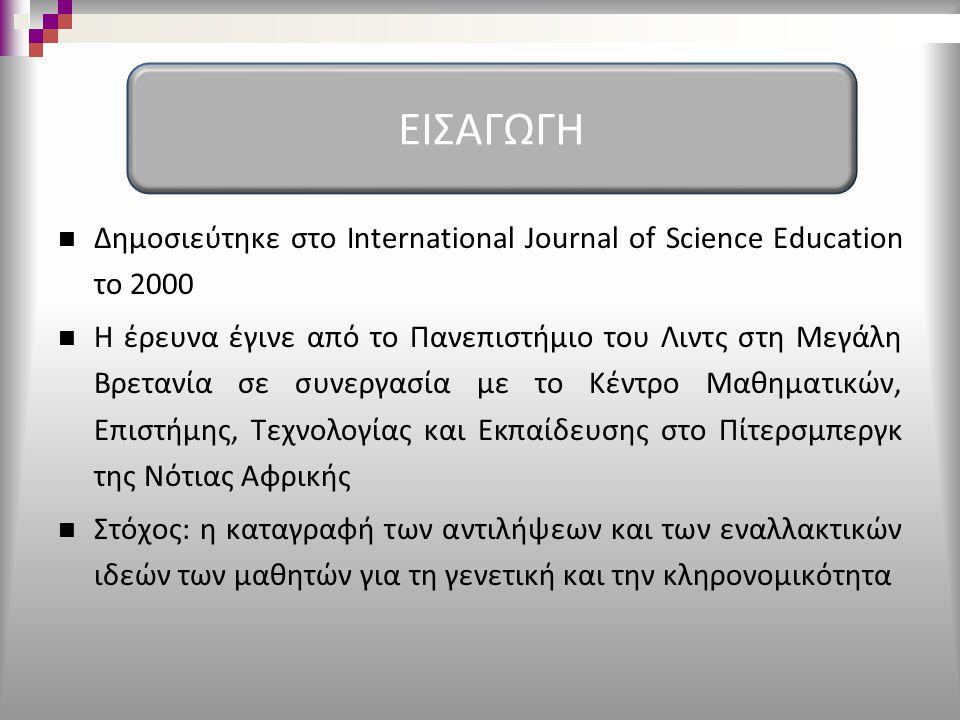 Δημοσιεύτηκε στο International Journal of Science Education το 2000 Η έρευνα έγινε από το Πανεπιστήμιο του Λιντς στη Μεγάλη Βρετανία σε συνεργασία με το Κέντρο Μαθηματικών, Επιστήμης, Τεχνολογίας και Εκπαίδευσης στο Πίτερσμπεργκ της Νότιας Αφρικής Στόχος: η καταγραφή των αντιλήψεων και των εναλλακτικών ιδεών των μαθητών για τη γενετική και την κληρονομικότητα ΕΙΣΑΓΩΓΗ