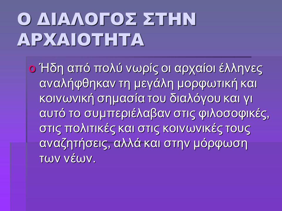 Ο ΔΙΑΛΟΓΟΣ ΣΤΗΝ ΑΡΧΑΙΟΤΗΤΑ oΉδη από πολύ νωρίς οι αρχαίοι έλληνες αναλήφθηκαν τη μεγάλη μορφωτική και κοινωνική σημασία του διαλόγου και γι αυτό το συ