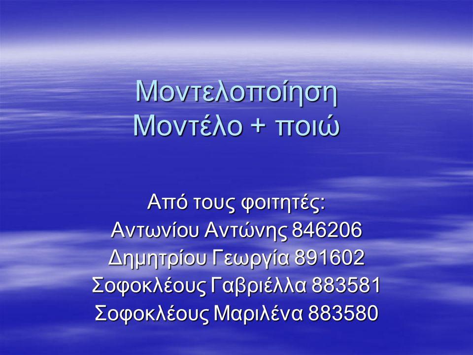 Μοντελοποίηση Μοντέλο + ποιώ Από τους φοιτητές: Αντωνίου Αντώνης 846206 Δημητρίου Γεωργία 891602 Σοφοκλέους Γαβριέλλα 883581 Σοφοκλέους Μαριλένα 883580