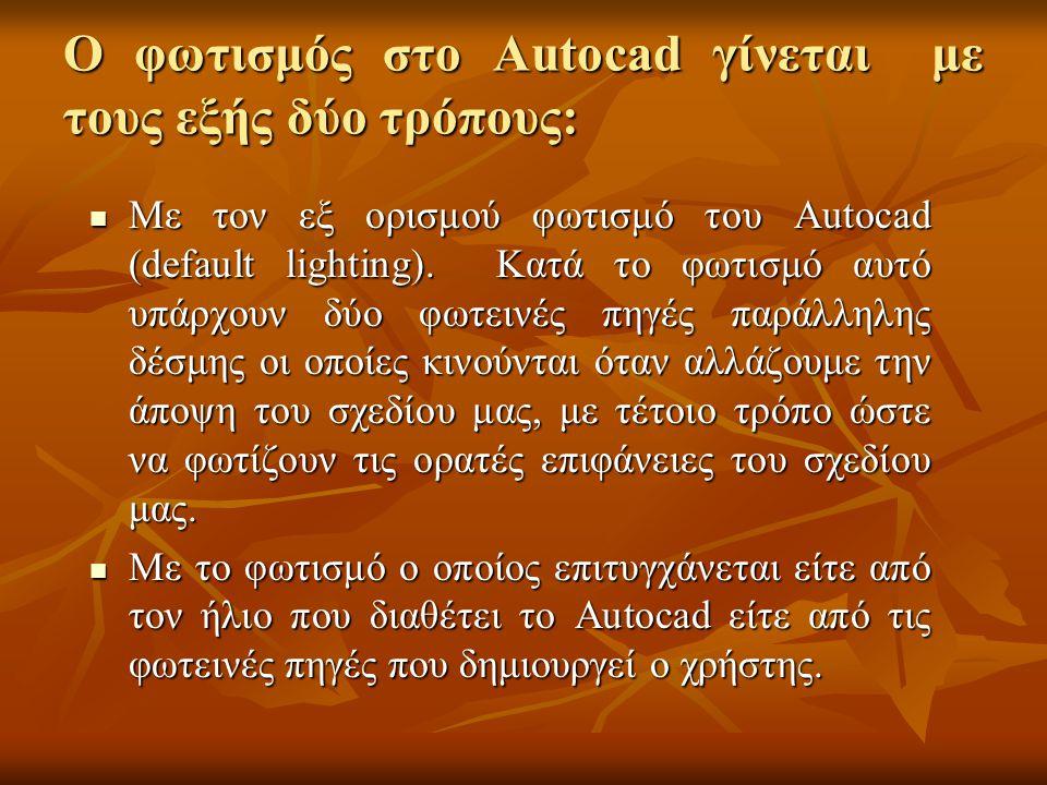 Ο φωτισμός στο Autocad γίνεται με τους εξής δύο τρόπους: Με τον εξ ορισμού φωτισμό του Autocad (default lighting). Κατά το φωτισμό αυτό υπάρχουν δύο φ