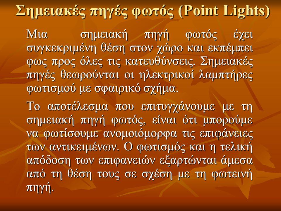 Σημειακές πηγές φωτός (Point Lights) Μια σημειακή πηγή φωτός έχει συγκεκριμένη θέση στον χώρο και εκπέμπει φως προς όλες τις κατευθύνσεις. Σημειακές π